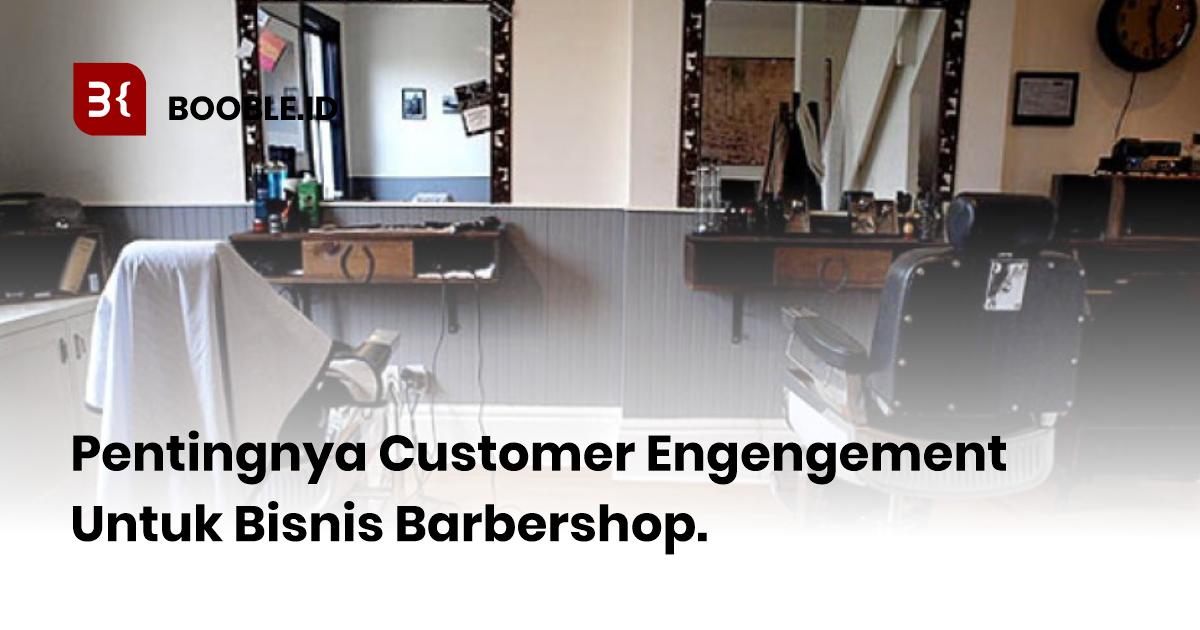 booble.id - Pentingnya Customer Engagement Untuk Usaha Barbershop